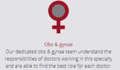 Obs & Gynae - Our dedicated obs & gynae team understand the responsibilities of doctors working in this specialty and are able to find the best role for each doctor.